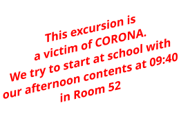 This excursion is  a victim of CORONA. We try to start at school with our afternoon contents at 09:40 in Room 52