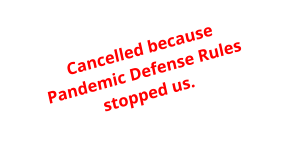 Cancelled because Pandemic Defense Rulesstopped us.